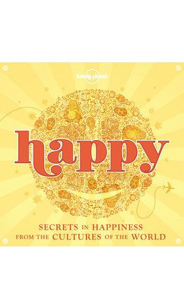 Happy: Secrets to Happiness From Cultures of the World